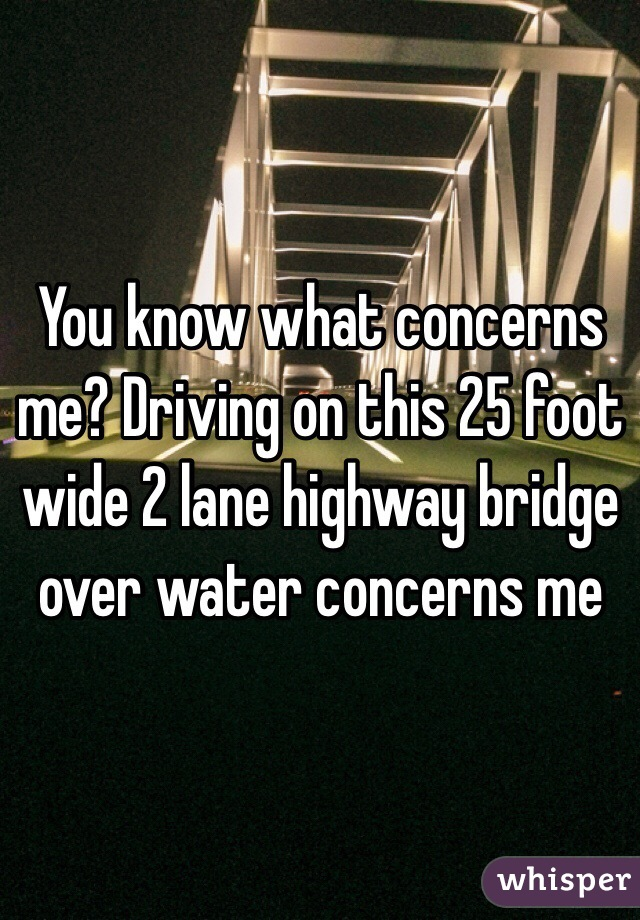 You know what concerns me? Driving on this 25 foot wide 2 lane highway bridge over water concerns me