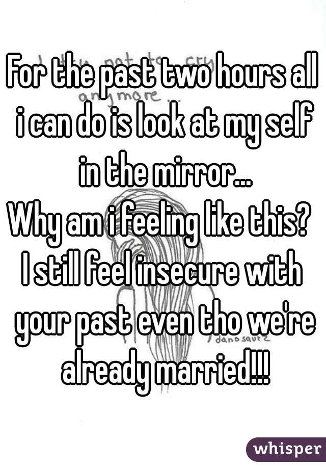 For the past two hours all i can do is look at my self in the mirror... Why am i feeling like this?  I still feel insecure with your past even tho we're already married!!!