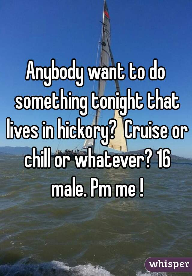 Anybody want to do something tonight that lives in hickory?  Cruise or chill or whatever? 16 male. Pm me !