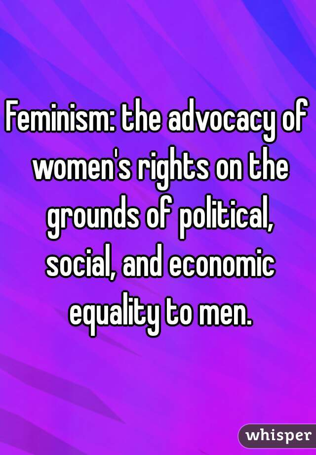 Feminism: the advocacy of women's rights on the grounds of political, social, and economic equality to men.