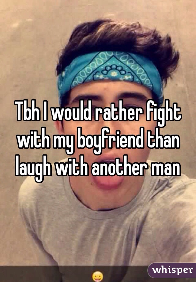 Tbh I would rather fight with my boyfriend than laugh with another man