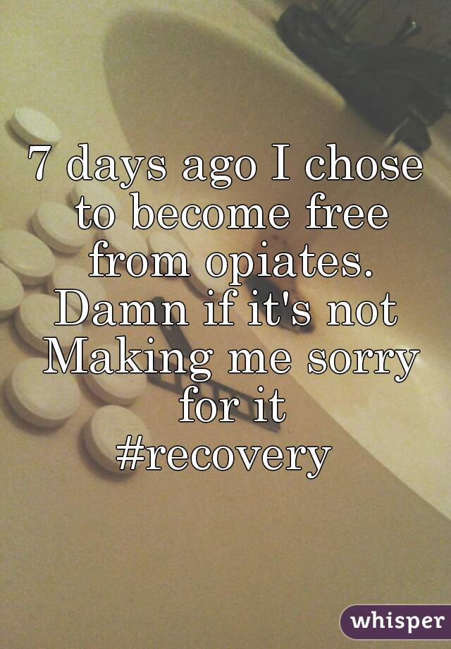 7 days ago I chose to become free from opiates. Damn if it's not Making me sorry for it #recovery