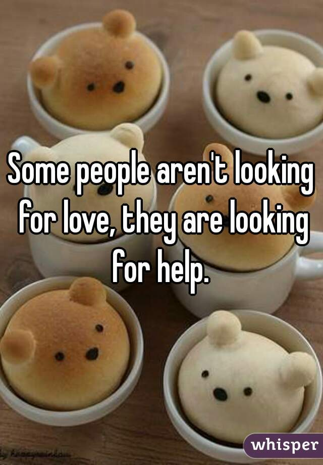 Some people aren't looking for love, they are looking for help.
