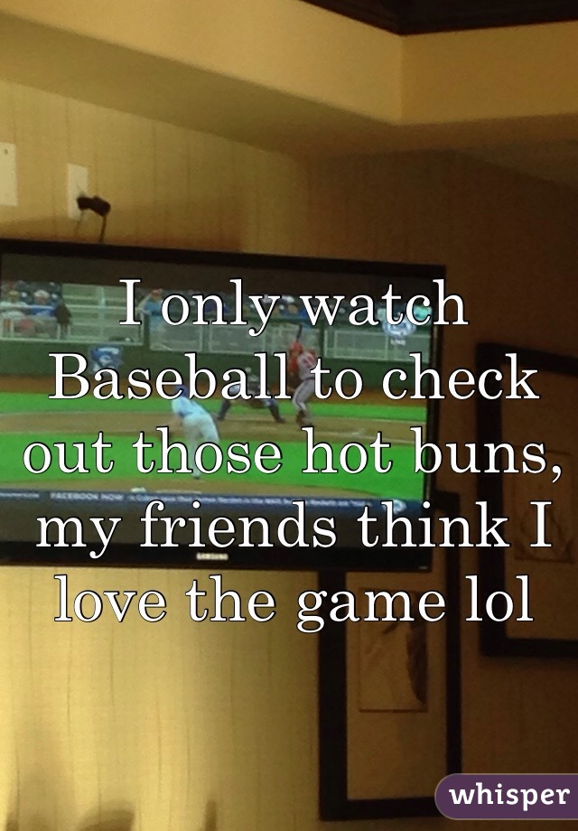 I only watch Baseball to check out those hot buns, my friends think I love the game lol
