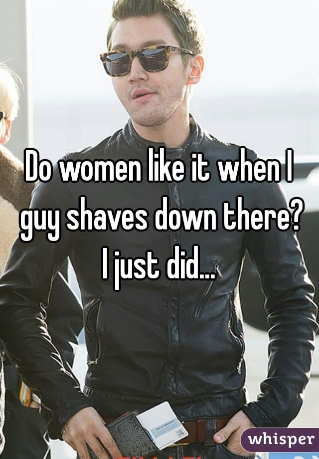 Do women like it when I guy shaves down there? I just did...