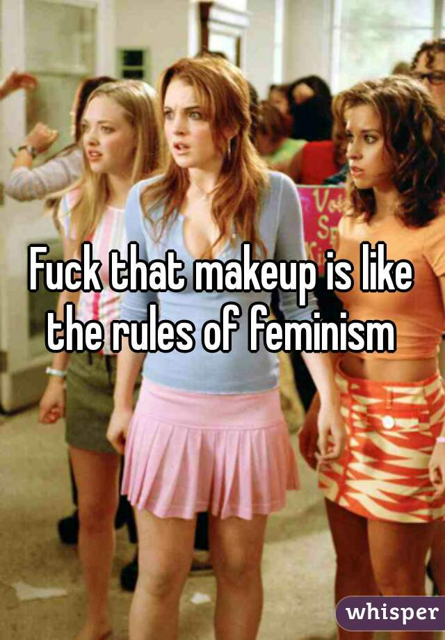 Fuck that makeup is like the rules of feminism
