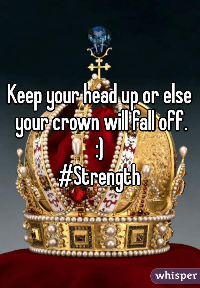 Keep your head up or else your crown will fall off. :) #Strength