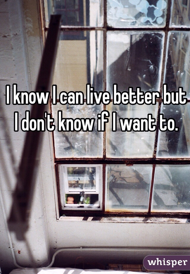 I know I can live better but I don't know if I want to.