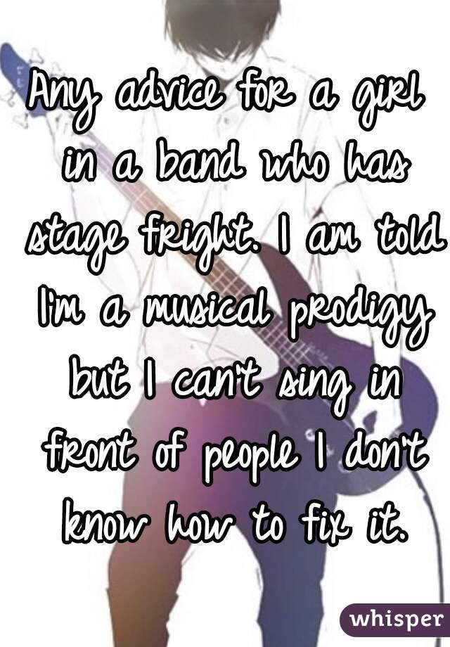 Any advice for a girl in a band who has stage fright. I am told I'm a musical prodigy but I can't sing in front of people I don't know how to fix it.
