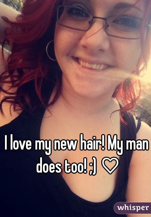 I love my new hair! My man does too! ;) ♡