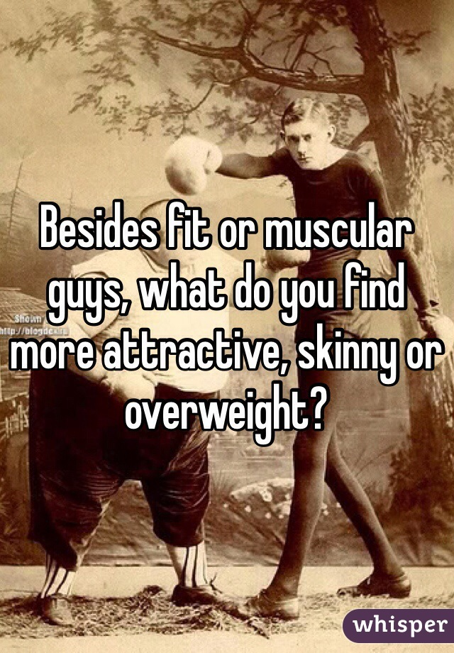 Besides fit or muscular guys, what do you find more attractive, skinny or overweight?