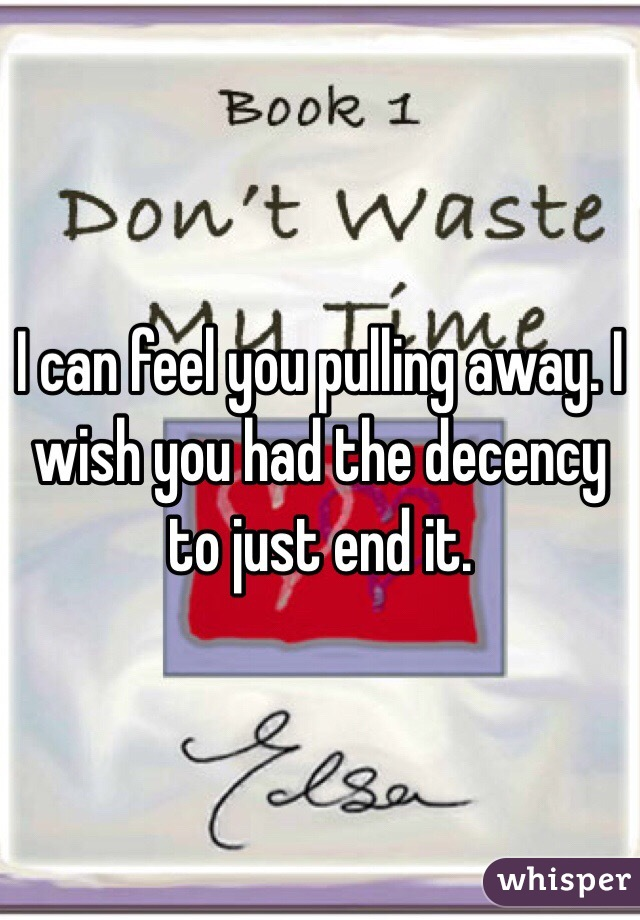I can feel you pulling away. I wish you had the decency to just end it.