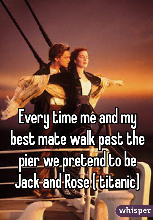 Every time me and my best mate walk past the pier we pretend to be Jack and Rose ( titanic)