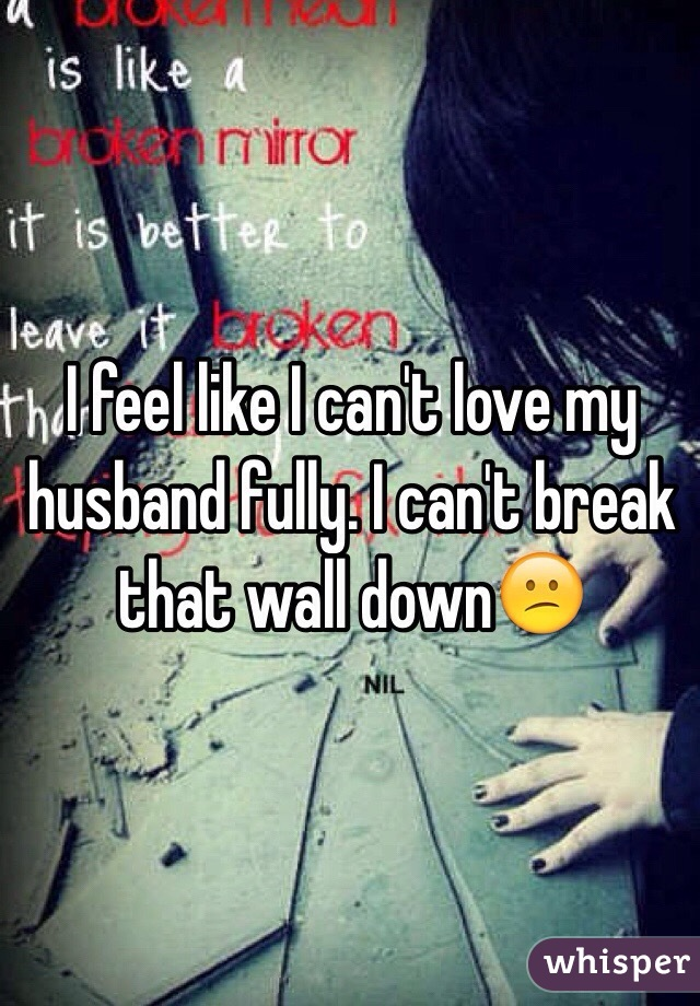 I feel like I can't love my husband fully. I can't break that wall down😕