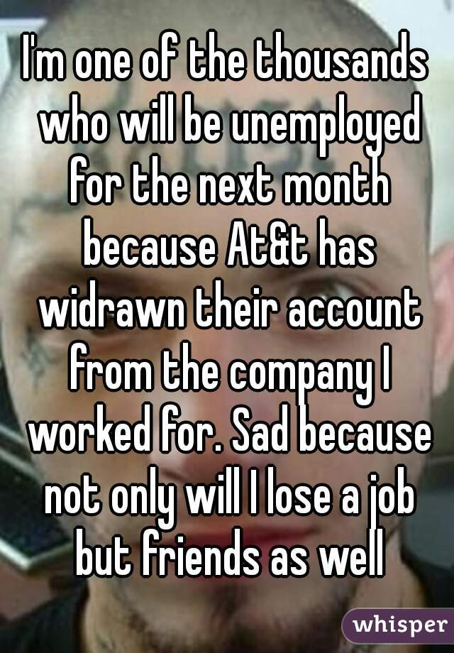 I'm one of the thousands who will be unemployed for the next month because At&t has widrawn their account from the company I worked for. Sad because not only will I lose a job but friends as well