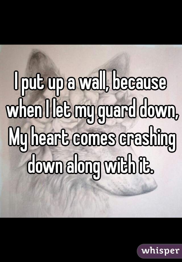 I put up a wall, because when I let my guard down, My heart comes crashing down along with it.