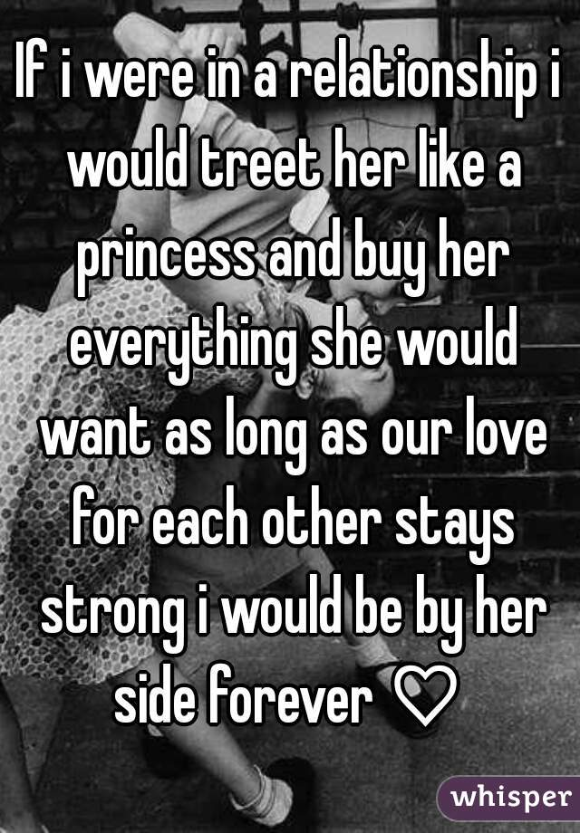If i were in a relationship i would treet her like a princess and buy her everything she would want as long as our love for each other stays strong i would be by her side forever ♡