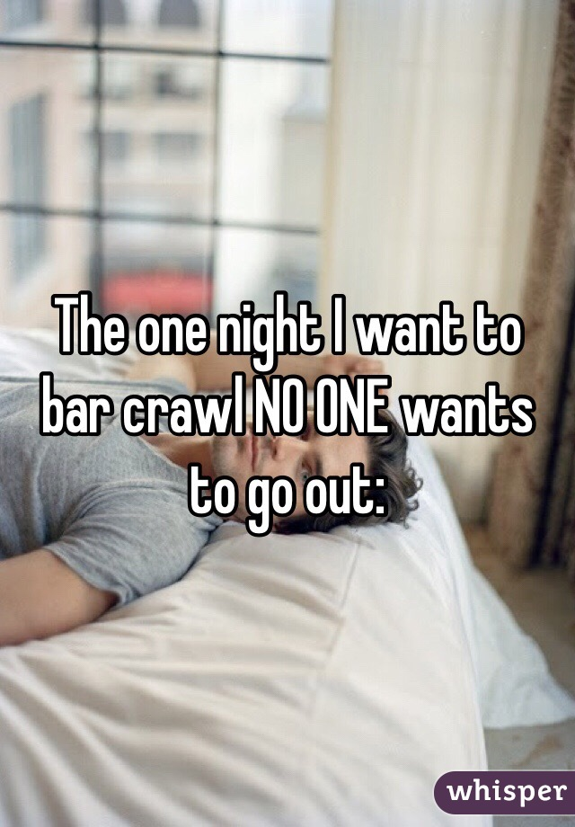 The one night I want to bar crawl NO ONE wants to go out:
