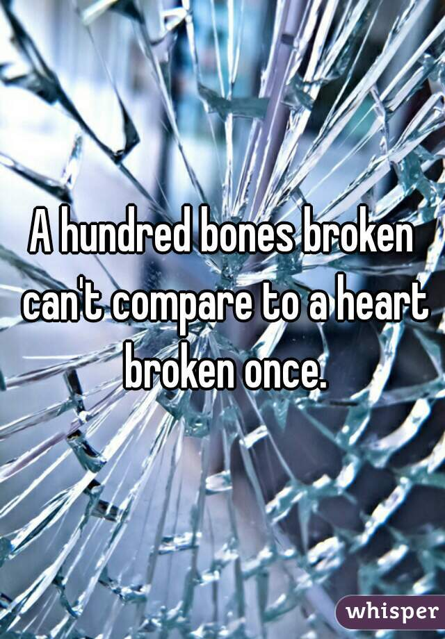A hundred bones broken can't compare to a heart broken once.