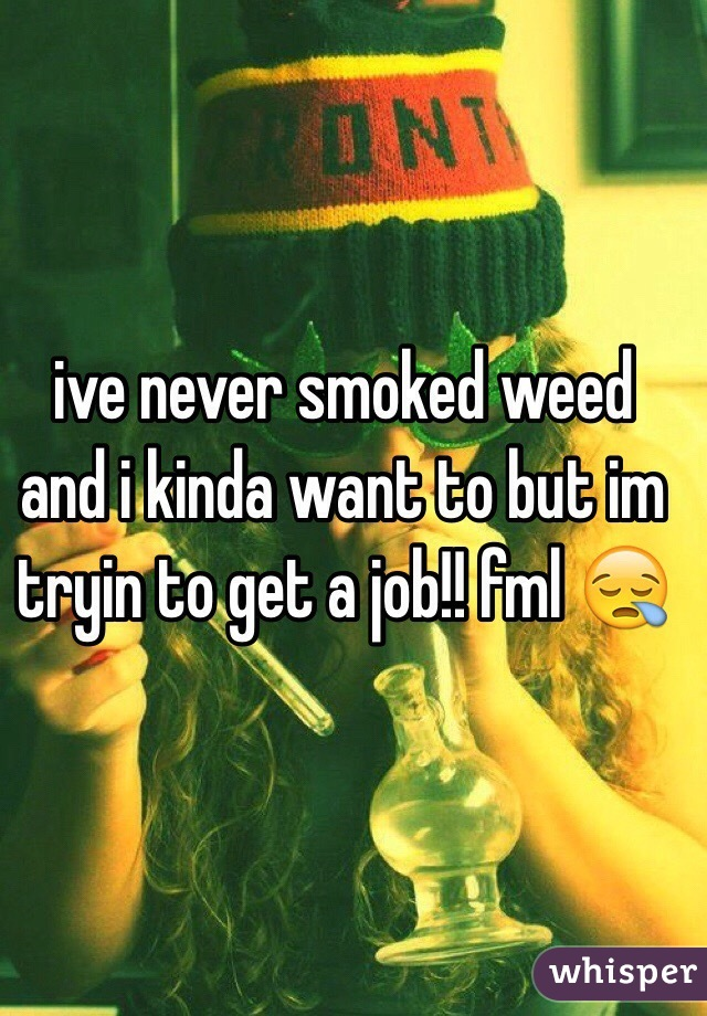 ive never smoked weed and i kinda want to but im tryin to get a job!! fml 😪