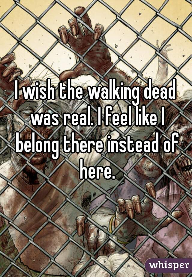I wish the walking dead was real. I feel like I belong there instead of here.