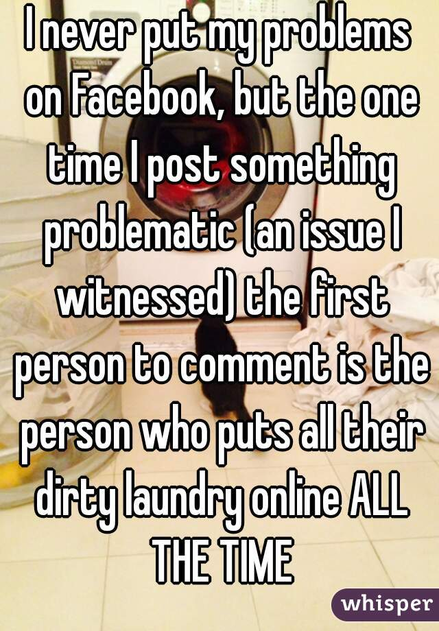 I never put my problems on Facebook, but the one time I post something problematic (an issue I witnessed) the first person to comment is the person who puts all their dirty laundry online ALL THE TIME