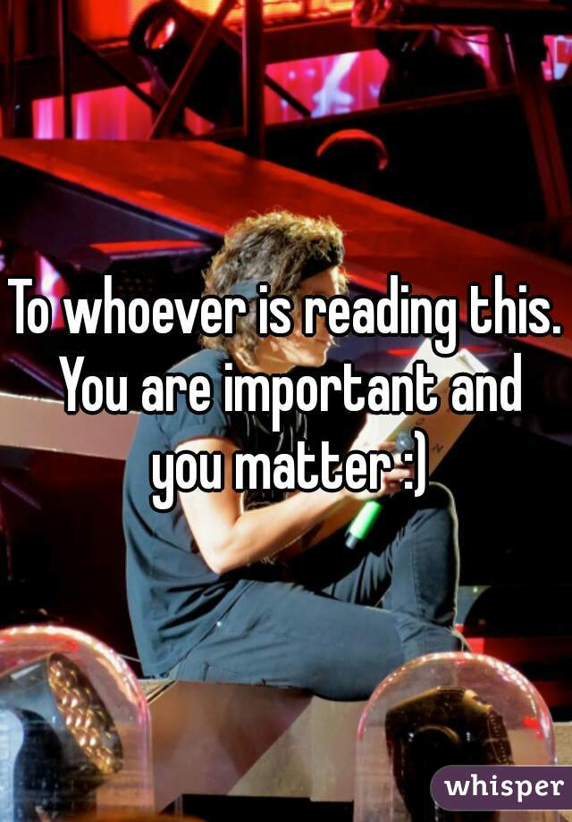 To whoever is reading this. You are important and you matter :)