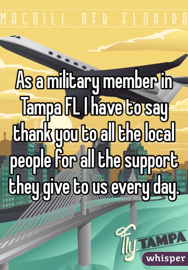 As a military member in Tampa FL I have to say thank you to all the local people for all the support they give to us every day.