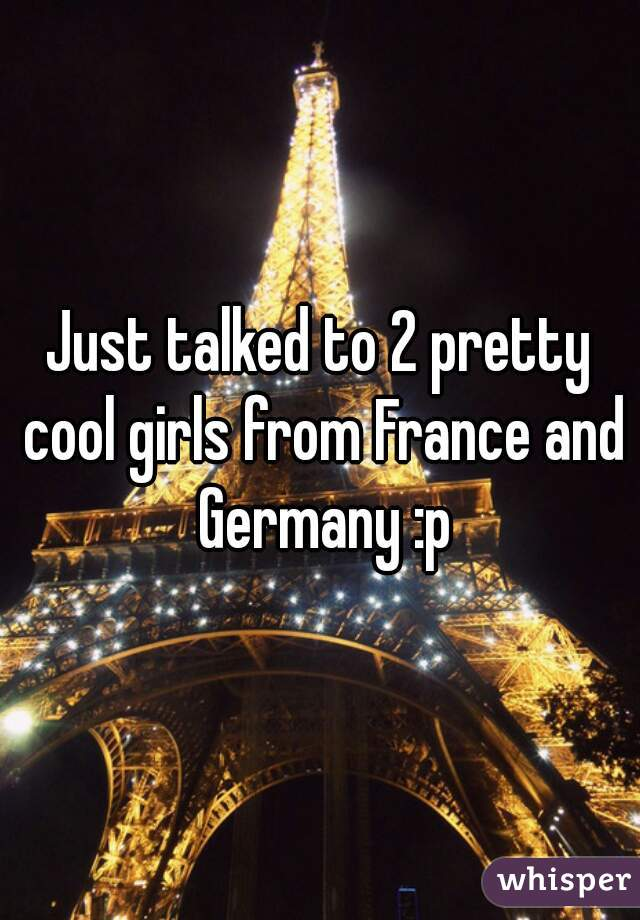 Just talked to 2 pretty cool girls from France and Germany :p