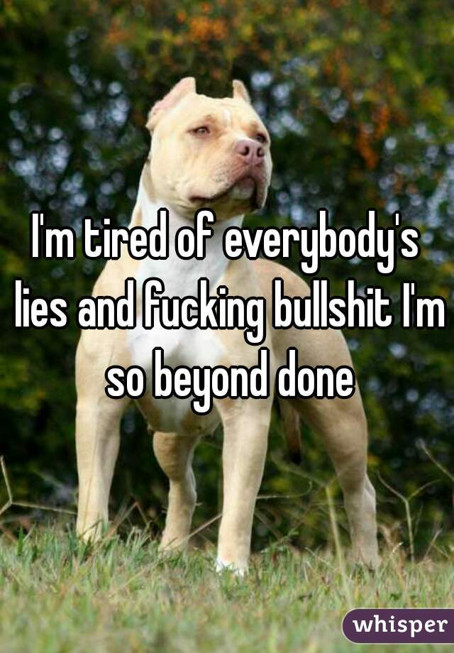 I'm tired of everybody's lies and fucking bullshit I'm so beyond done