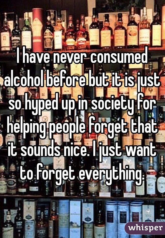 I have never consumed alcohol before but it is just so hyped up in society for helping people forget that it sounds nice. I just want to forget everything.