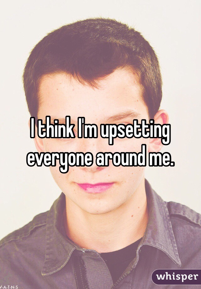 I think I'm upsetting everyone around me.