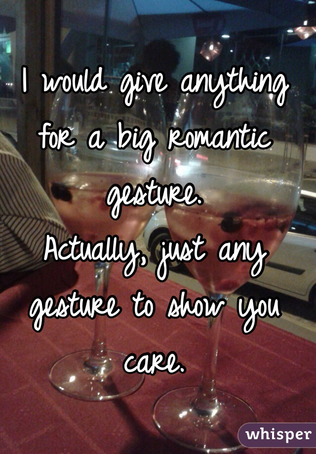 I would give anything for a big romantic gesture.  Actually, just any gesture to show you care.