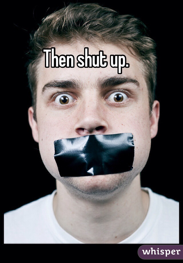 Then shut up.
