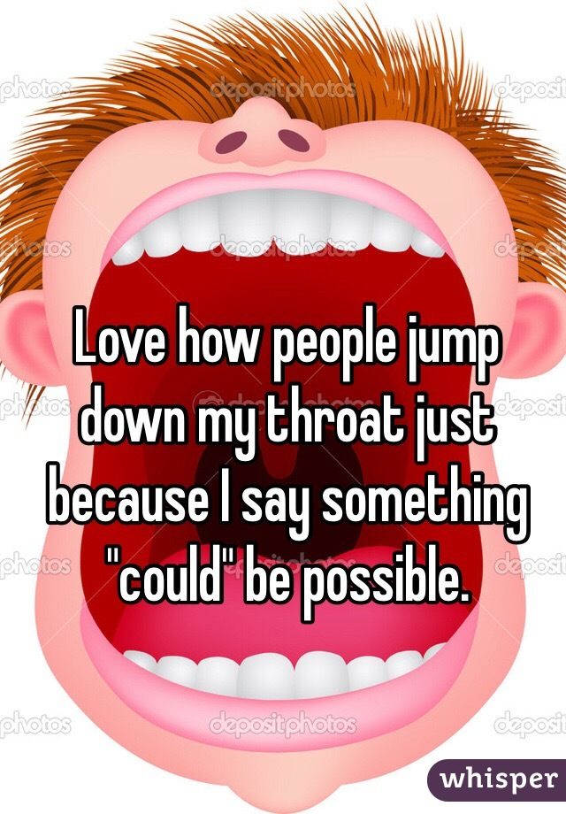 """Love how people jump down my throat just because I say something """"could"""" be possible."""