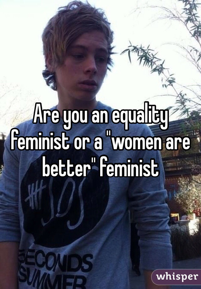 "Are you an equality feminist or a ""women are better"" feminist"