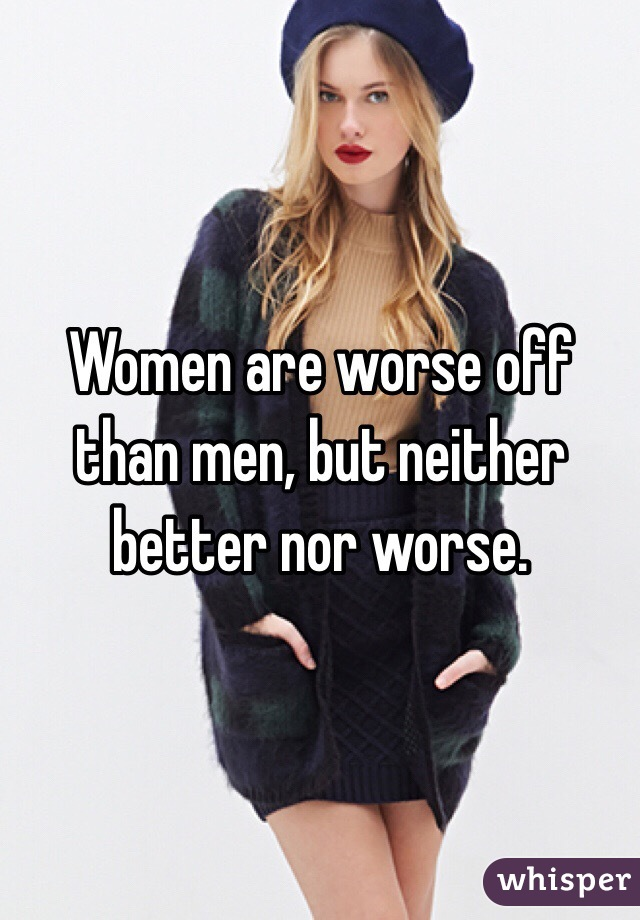 Women are worse off than men, but neither better nor worse.