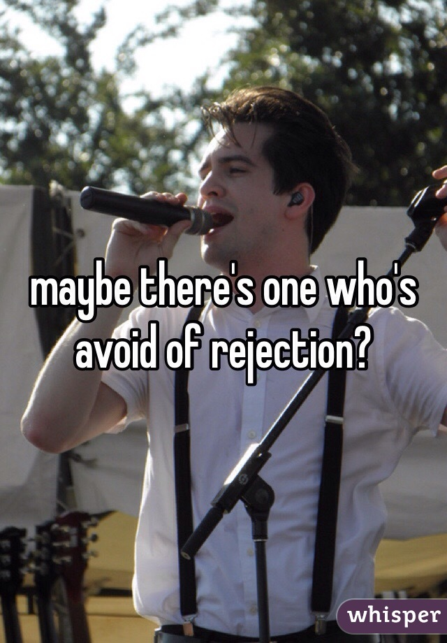 maybe there's one who's avoid of rejection?