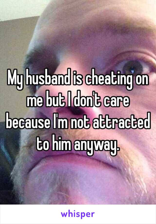 My husband is cheating on me but I don't care because I'm not attracted to him anyway.
