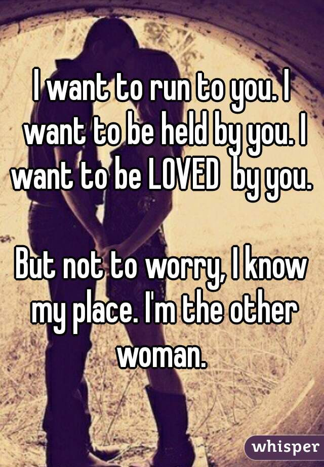 I want to run to you. I want to be held by you. I want to be LOVED  by you.   But not to worry, I know my place. I'm the other woman.