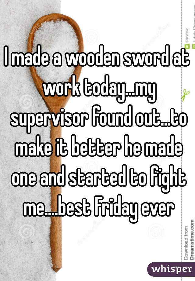 I made a wooden sword at work today...my supervisor found out...to make it better he made one and started to fight me....best Friday ever