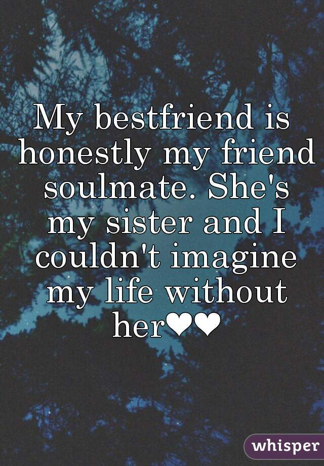 My Bestfriend Is Honestly My Friend Soulmate She S My Sister And
