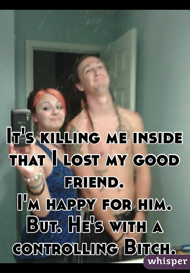 It's killing me inside that I lost my good friend.  I'm happy for him.  But. He's with a controlling Bitch.