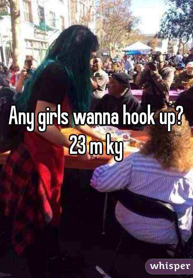 Any girls wanna hook up? 23 m ky