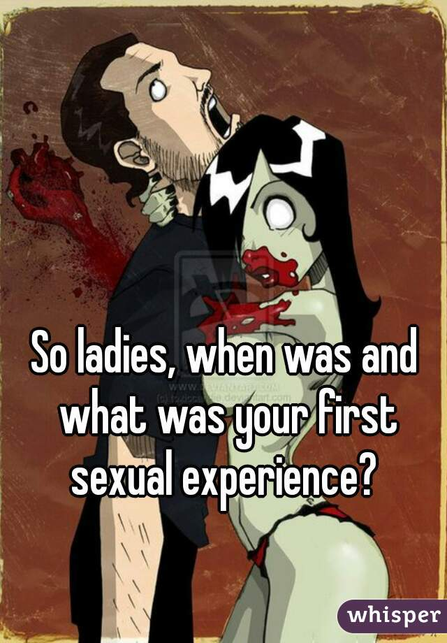 So ladies, when was and what was your first sexual experience?