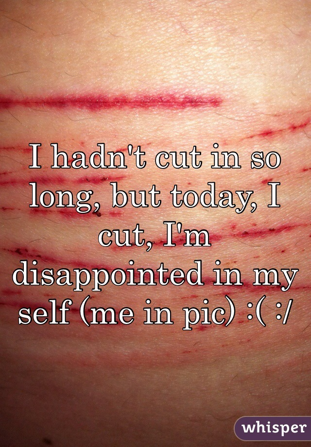 I hadn't cut in so long, but today, I cut, I'm disappointed in my self (me in pic) :( :/