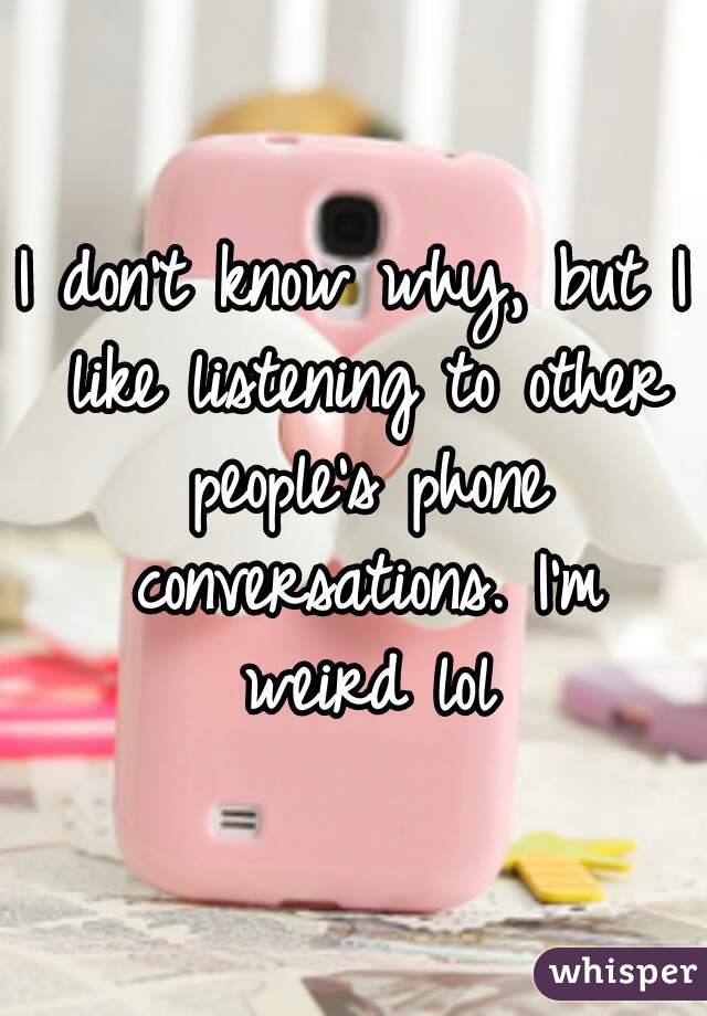 I don't know why, but I like listening to other people's phone conversations. I'm weird lol
