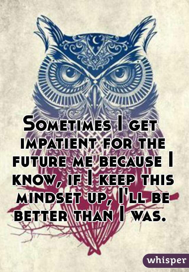 Sometimes I get impatient for the future me because I know, if I keep this mindset up, I'll be better than I was.