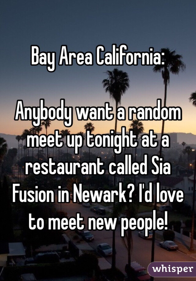 Bay Area California:  Anybody want a random meet up tonight at a restaurant called Sia Fusion in Newark? I'd love to meet new people!