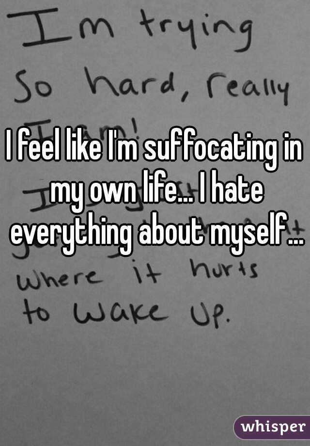I feel like I'm suffocating in my own life... I hate everything about myself...
